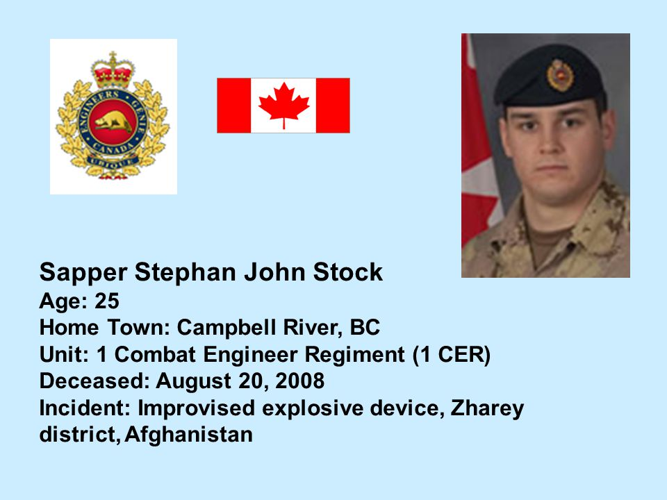 Sapper Stephan John Stock Age: 25 Home Town: Campbell River, BC Unit: 1 Combat Engineer Regiment (1 CER) Deceased: August 20, 2008 Incident: Improvise