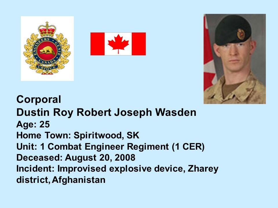 Corporal Dustin Roy Robert Joseph Wasden Age: 25 Home Town: Spiritwood, SK Unit: 1 Combat Engineer Regiment (1 CER) Deceased: August 20, 2008 Incident