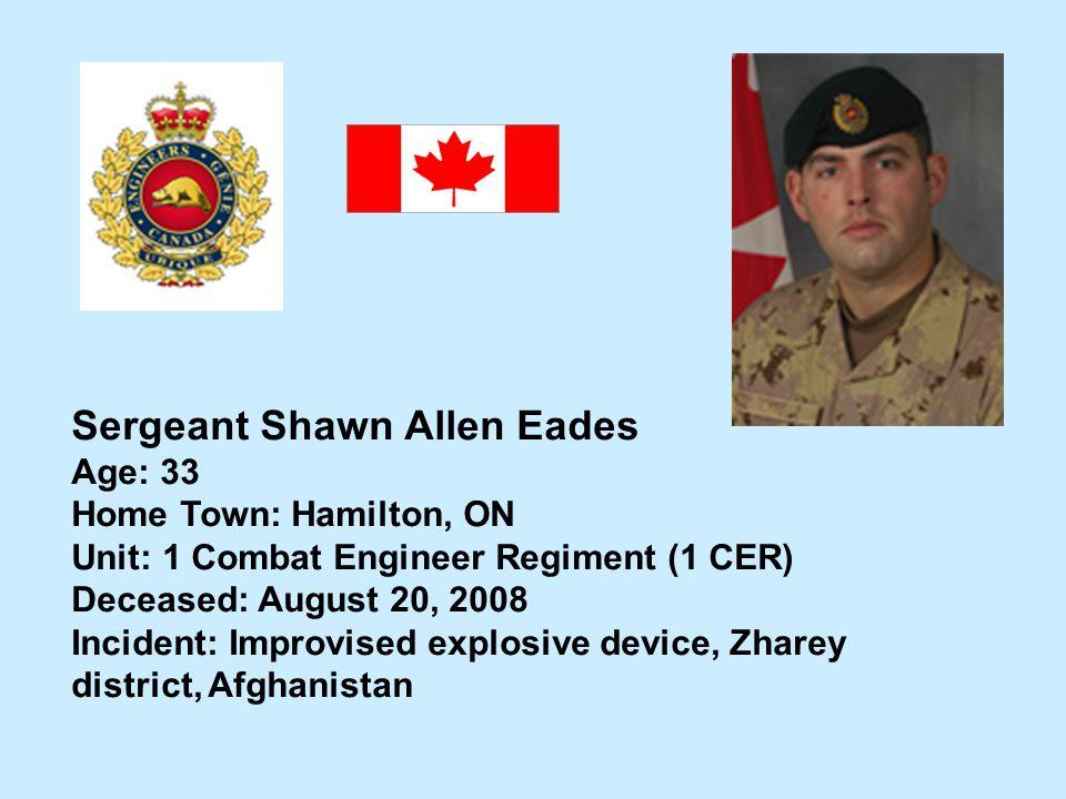 Sergeant Shawn Allen Eades Age: 33 Home Town: Hamilton, ON Unit: 1 Combat Engineer Regiment (1 CER) Deceased: August 20, 2008 Incident: Improvised exp