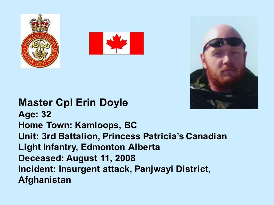 Master Cpl Erin Doyle Age: 32 Home Town: Kamloops, BC Unit: 3rd Battalion, Princess Patricias Canadian Light Infantry, Edmonton Alberta Deceased: Augu