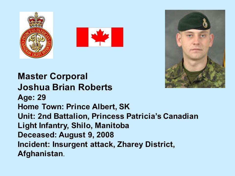 Master Corporal Joshua Brian Roberts Age: 29 Home Town: Prince Albert, SK Unit: 2nd Battalion, Princess Patricias Canadian Light Infantry, Shilo, Mani