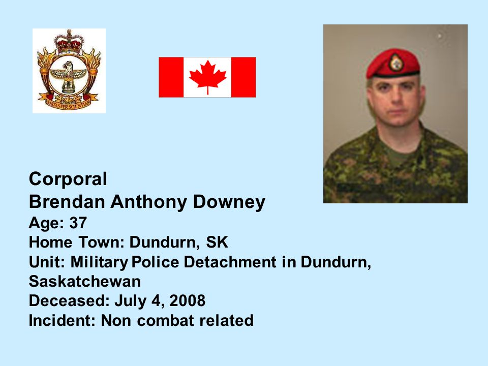 Corporal Brendan Anthony Downey Age: 37 Home Town: Dundurn, SK Unit: Military Police Detachment in Dundurn, Saskatchewan Deceased: July 4, 2008 Incide