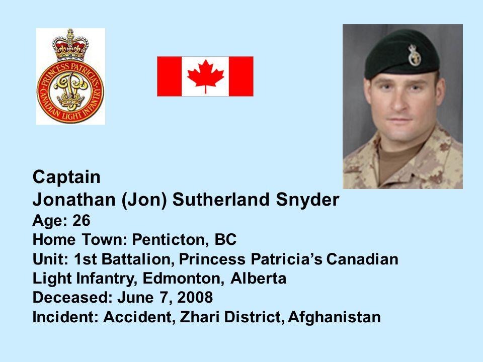 Captain Jonathan (Jon) Sutherland Snyder Age: 26 Home Town: Penticton, BC Unit: 1st Battalion, Princess Patricias Canadian Light Infantry, Edmonton, A