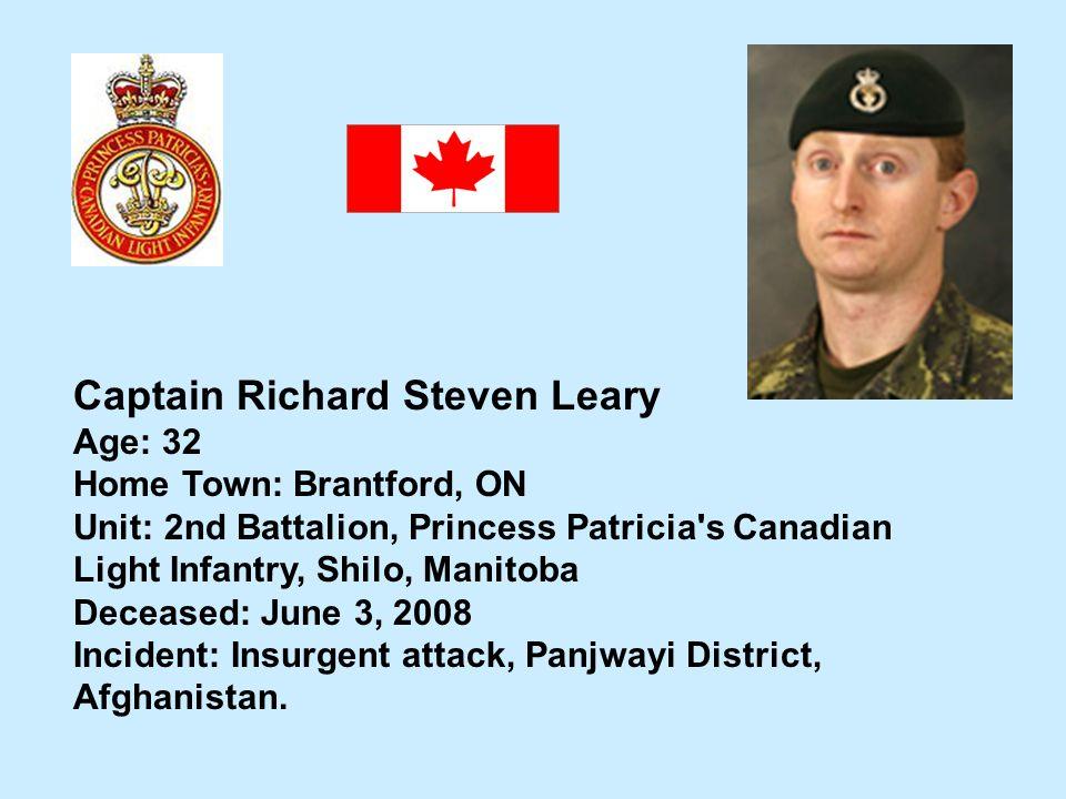 Captain Richard Steven Leary Age: 32 Home Town: Brantford, ON Unit: 2nd Battalion, Princess Patricia's Canadian Light Infantry, Shilo, Manitoba Deceas
