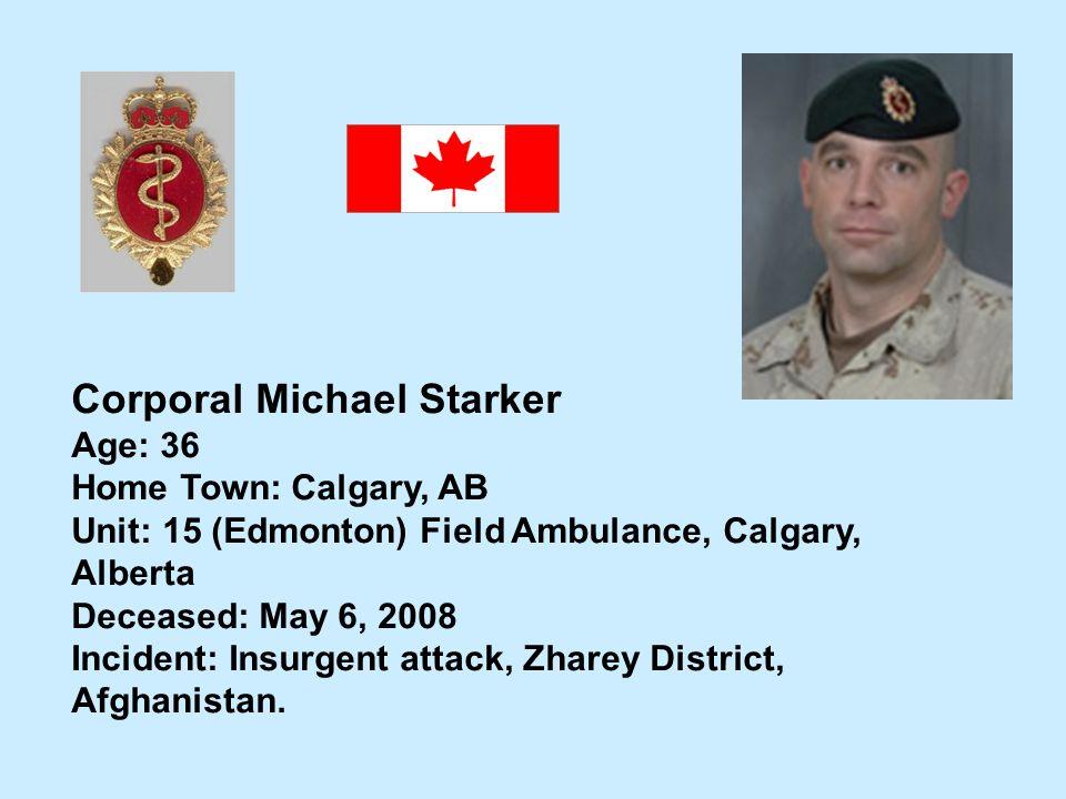 Corporal Michael Starker Age: 36 Home Town: Calgary, AB Unit: 15 (Edmonton) Field Ambulance, Calgary, Alberta Deceased: May 6, 2008 Incident: Insurgen