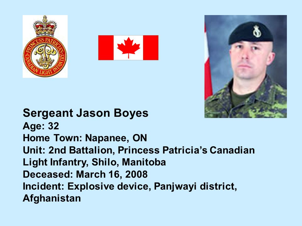 Sergeant Jason Boyes Age: 32 Home Town: Napanee, ON Unit: 2nd Battalion, Princess Patricias Canadian Light Infantry, Shilo, Manitoba Deceased: March 1