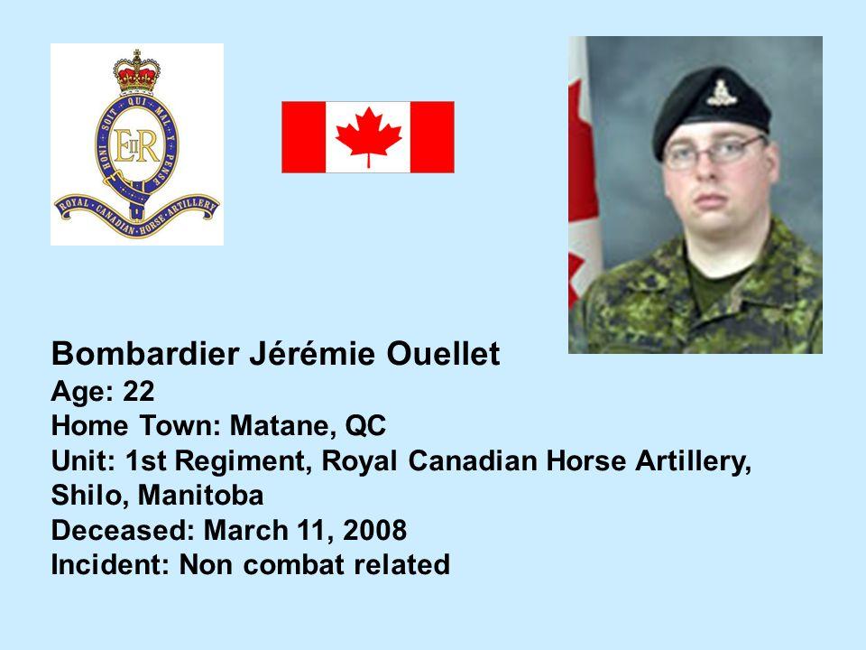 Bombardier Jérémie Ouellet Age: 22 Home Town: Matane, QC Unit: 1st Regiment, Royal Canadian Horse Artillery, Shilo, Manitoba Deceased: March 11, 2008