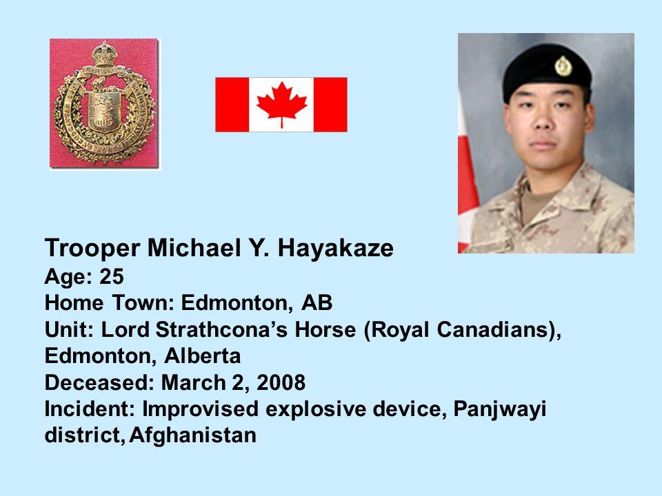 Trooper Michael Y. Hayakaze Age: 25 Home Town: Edmonton, AB Unit: Lord Strathconas Horse (Royal Canadians), Edmonton, Alberta Deceased: March 2, 2008
