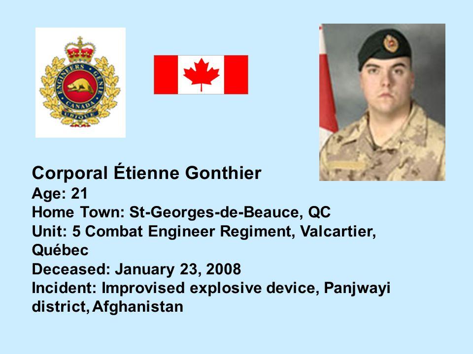 Corporal Étienne Gonthier Age: 21 Home Town: St-Georges-de-Beauce, QC Unit: 5 Combat Engineer Regiment, Valcartier, Québec Deceased: January 23, 2008