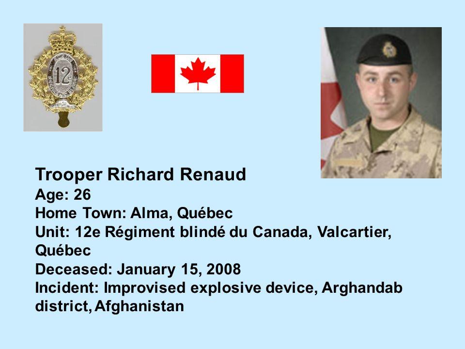 Trooper Richard Renaud Age: 26 Home Town: Alma, Québec Unit: 12e Régiment blindé du Canada, Valcartier, Québec Deceased: January 15, 2008 Incident: Im