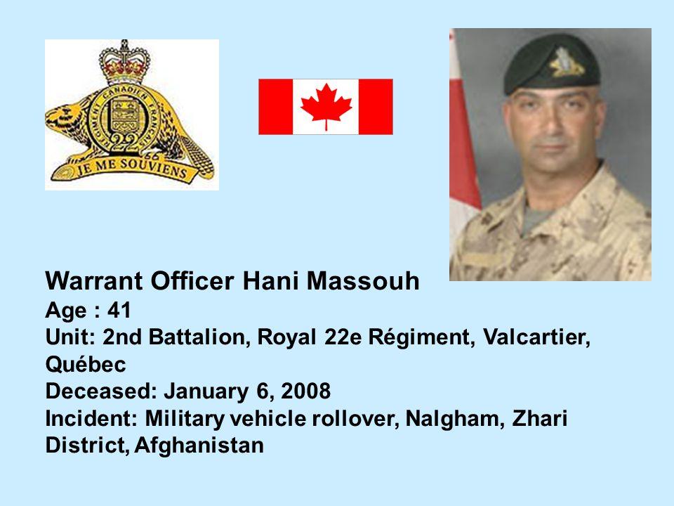 Warrant Officer Hani Massouh Age : 41 Unit: 2nd Battalion, Royal 22e Régiment, Valcartier, Québec Deceased: January 6, 2008 Incident: Military vehicle