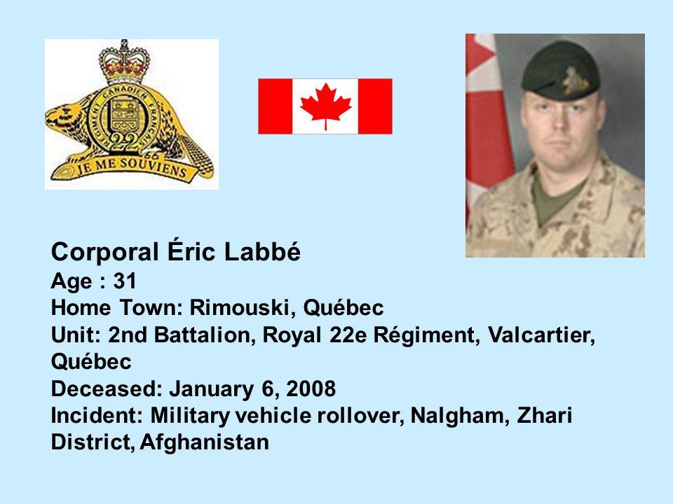 Corporal Éric Labbé Age : 31 Home Town: Rimouski, Québec Unit: 2nd Battalion, Royal 22e Régiment, Valcartier, Québec Deceased: January 6, 2008 Inciden