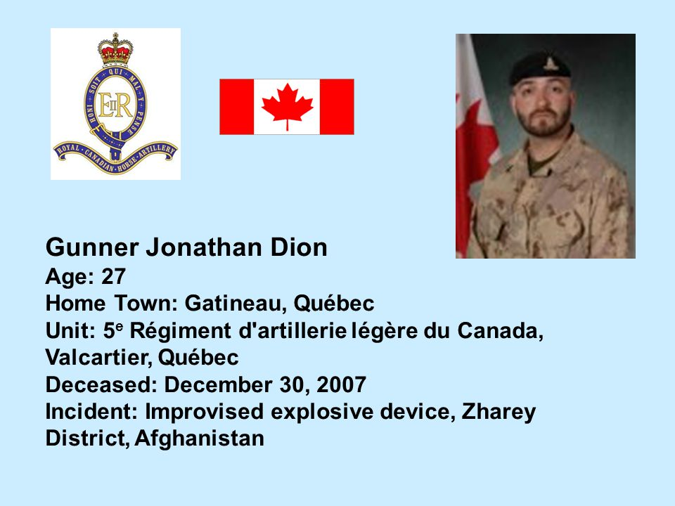 Gunner Jonathan Dion Age: 27 Home Town: Gatineau, Québec Unit: 5 e Régiment d'artillerie légère du Canada, Valcartier, Québec Deceased: December 30, 2