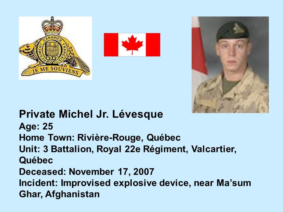 Private Michel Jr. Lévesque Age: 25 Home Town: Rivière-Rouge, Québec Unit: 3 Battalion, Royal 22e Régiment, Valcartier, Québec Deceased: November 17,