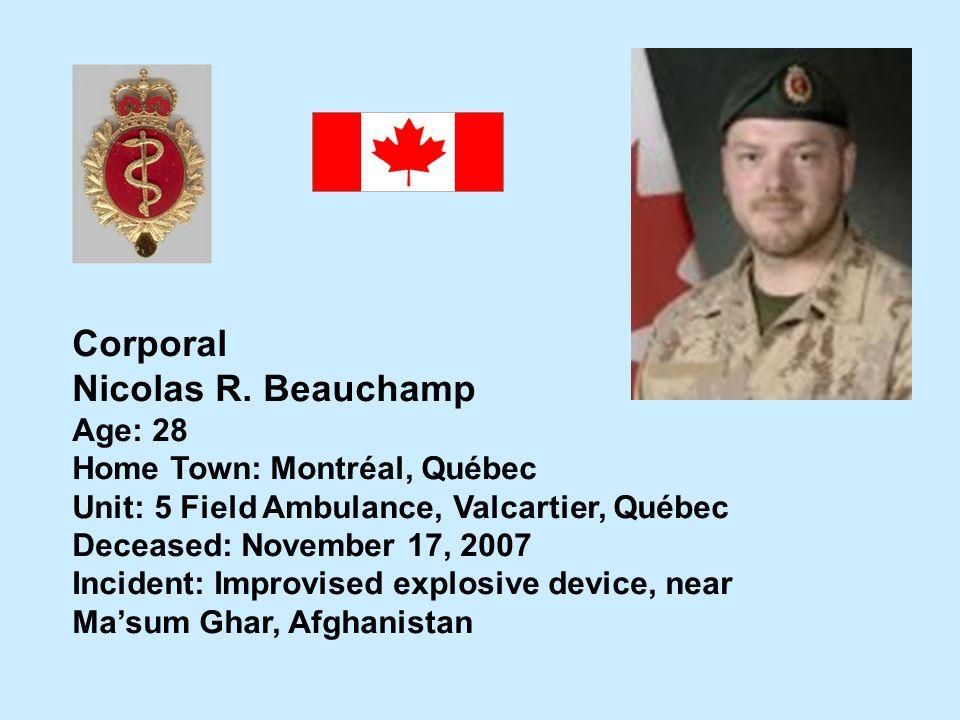 Corporal Nicolas R. Beauchamp Age: 28 Home Town: Montréal, Québec Unit: 5 Field Ambulance, Valcartier, Québec Deceased: November 17, 2007 Incident: Im