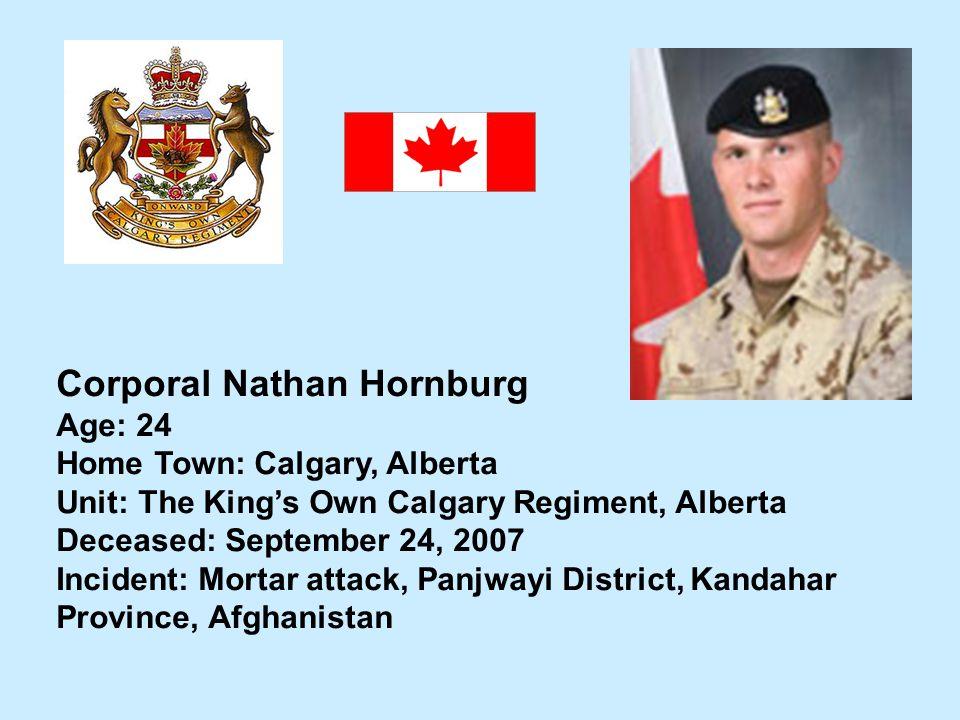 Corporal Nathan Hornburg Age: 24 Home Town: Calgary, Alberta Unit: The Kings Own Calgary Regiment, Alberta Deceased: September 24, 2007 Incident: Mort