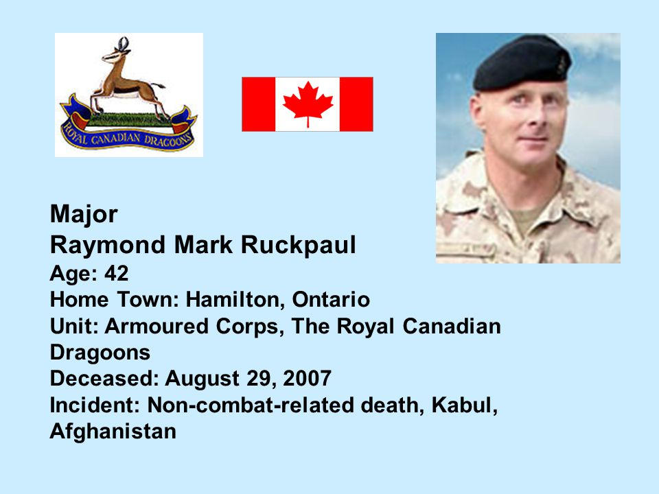 Major Raymond Mark Ruckpaul Age: 42 Home Town: Hamilton, Ontario Unit: Armoured Corps, The Royal Canadian Dragoons Deceased: August 29, 2007 Incident: