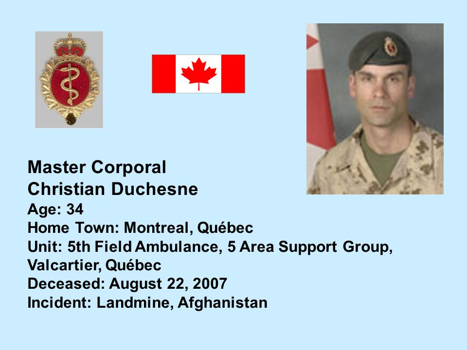 Master Corporal Christian Duchesne Age: 34 Home Town: Montreal, Québec Unit: 5th Field Ambulance, 5 Area Support Group, Valcartier, Québec Deceased: A