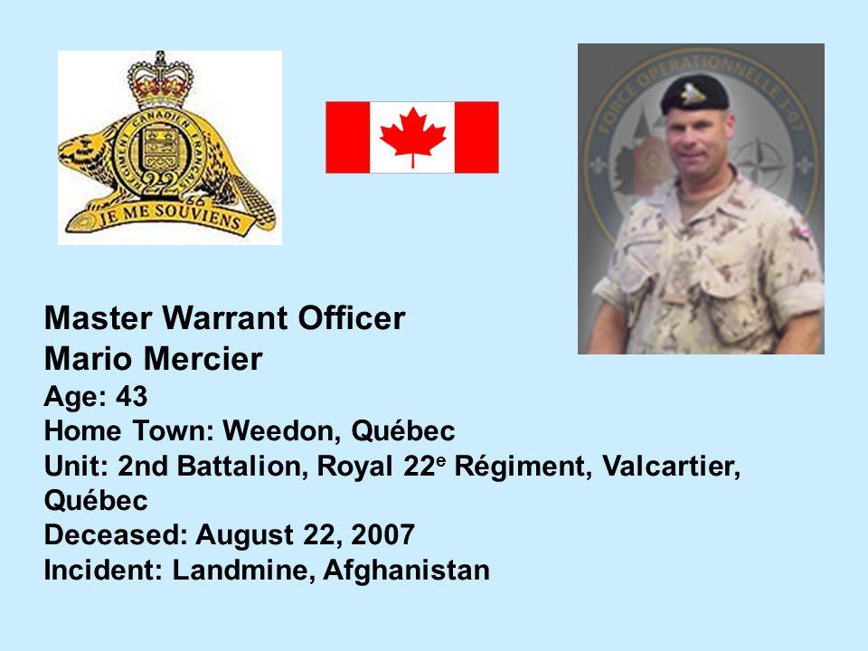 Master Warrant Officer Mario Mercier Age: 43 Home Town: Weedon, Québec Unit: 2nd Battalion, Royal 22 e Régiment, Valcartier, Québec Deceased: August 2