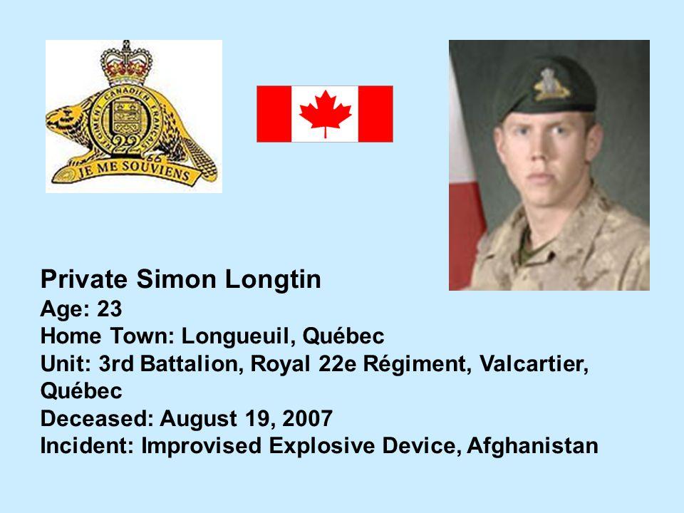 Private Simon Longtin Age: 23 Home Town: Longueuil, Québec Unit: 3rd Battalion, Royal 22e Régiment, Valcartier, Québec Deceased: August 19, 2007 Incid