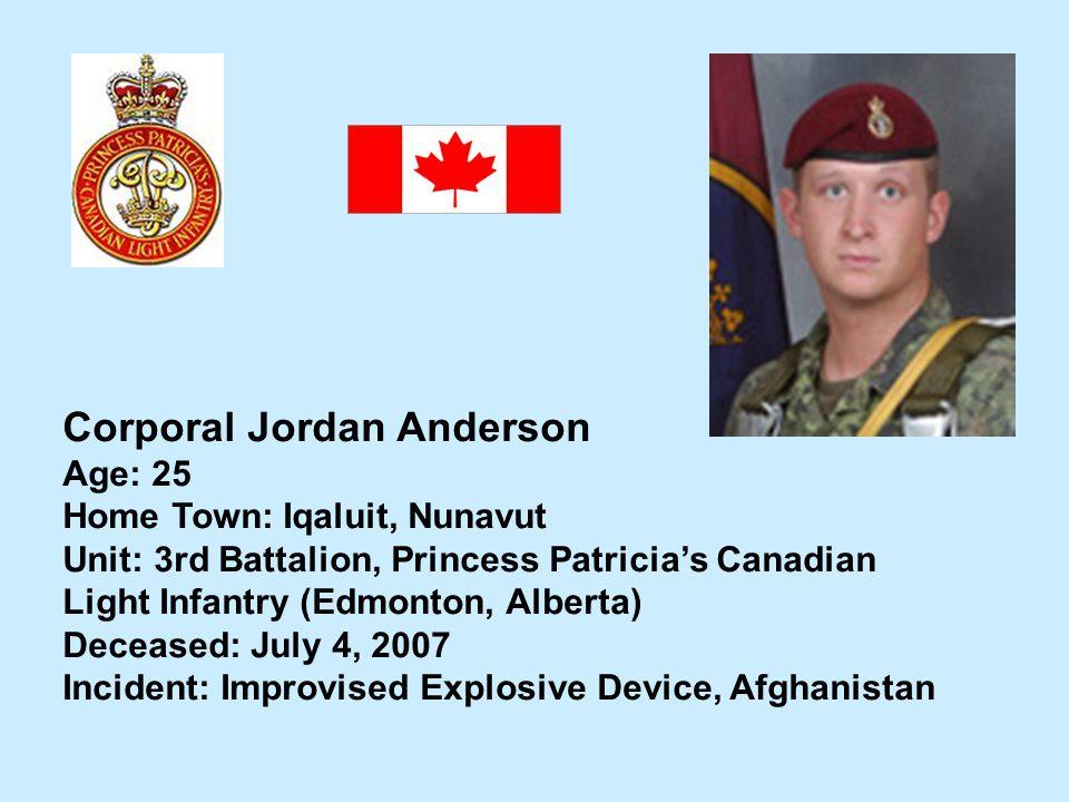 Corporal Jordan Anderson Age: 25 Home Town: Iqaluit, Nunavut Unit: 3rd Battalion, Princess Patricias Canadian Light Infantry (Edmonton, Alberta) Decea