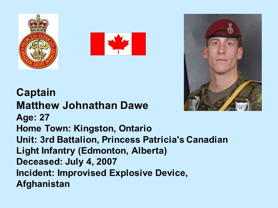 Captain Matthew Johnathan Dawe Age: 27 Home Town: Kingston, Ontario Unit: 3rd Battalion, Princess Patricia's Canadian Light Infantry (Edmonton, Albert