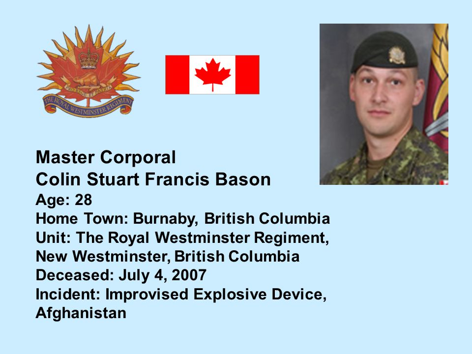 Master Corporal Colin Stuart Francis Bason Age: 28 Home Town: Burnaby, British Columbia Unit: The Royal Westminster Regiment, New Westminster, British