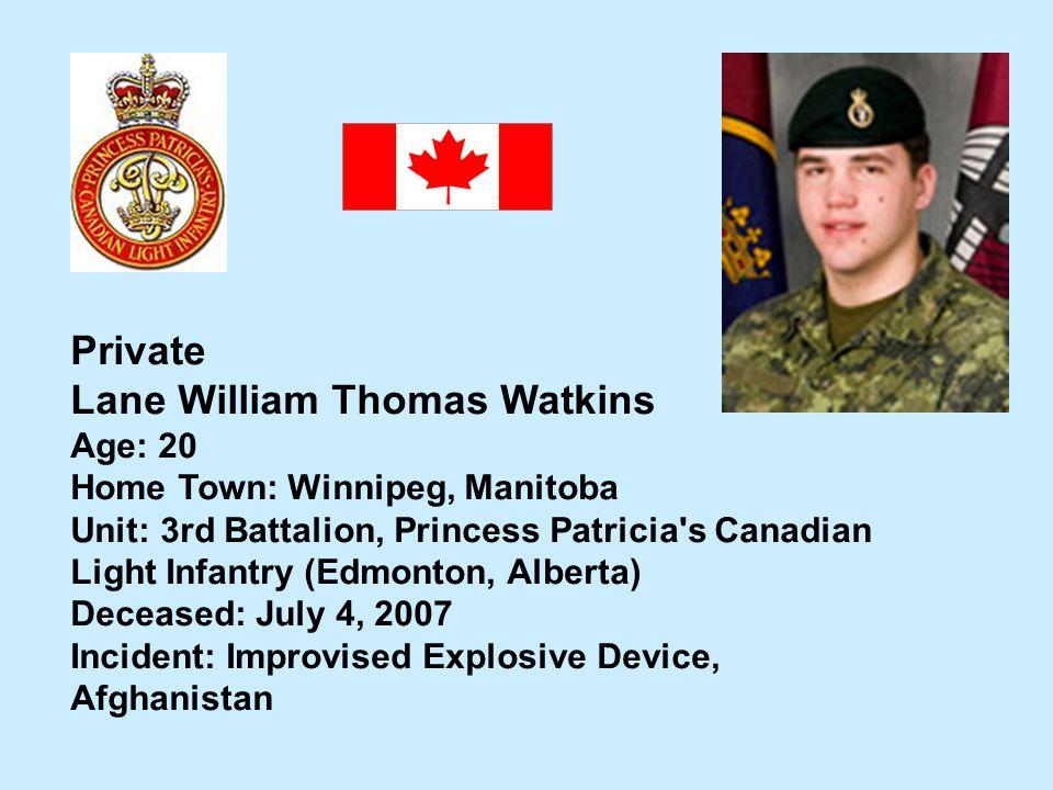 Private Lane William Thomas Watkins Age: 20 Home Town: Winnipeg, Manitoba Unit: 3rd Battalion, Princess Patricia's Canadian Light Infantry (Edmonton,