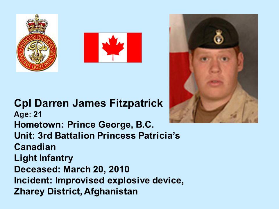 Cpl Darren James Fitzpatrick Age: 21 Hometown: Prince George, B.C. Unit: 3rd Battalion Princess Patricias Canadian Light Infantry Deceased: March 20,