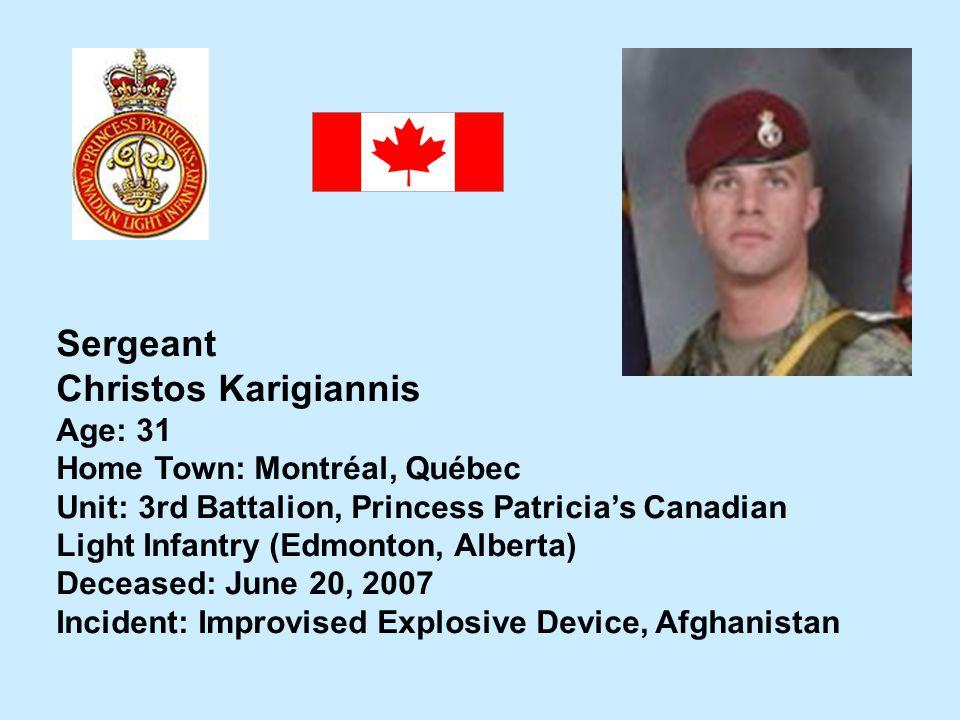 Sergeant Christos Karigiannis Age: 31 Home Town: Montréal, Québec Unit: 3rd Battalion, Princess Patricias Canadian Light Infantry (Edmonton, Alberta)
