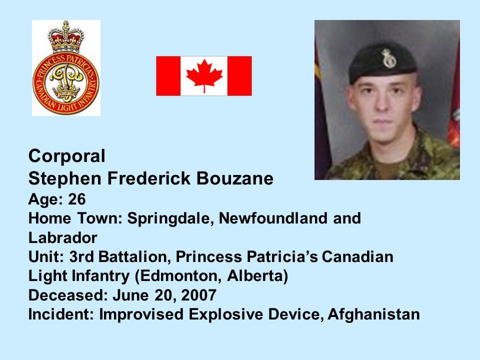 Corporal Stephen Frederick Bouzane Age: 26 Home Town: Springdale, Newfoundland and Labrador Unit: 3rd Battalion, Princess Patricias Canadian Light Inf