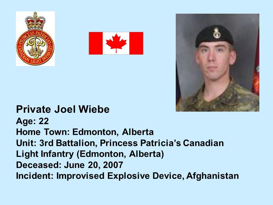 Private Joel Wiebe Age: 22 Home Town: Edmonton, Alberta Unit: 3rd Battalion, Princess Patricias Canadian Light Infantry (Edmonton, Alberta) Deceased: