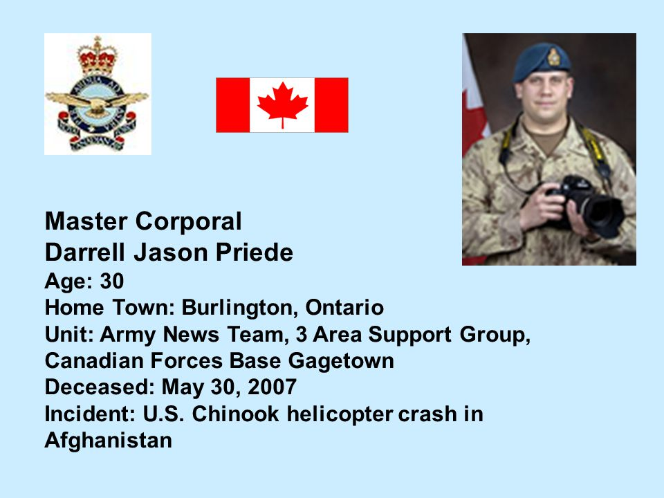 Master Corporal Darrell Jason Priede Age: 30 Home Town: Burlington, Ontario Unit: Army News Team, 3 Area Support Group, Canadian Forces Base Gagetown