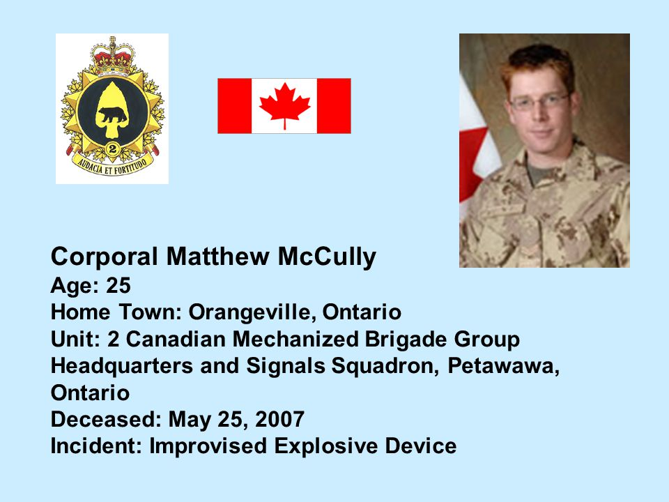 Corporal Matthew McCully Age: 25 Home Town: Orangeville, Ontario Unit: 2 Canadian Mechanized Brigade Group Headquarters and Signals Squadron, Petawawa