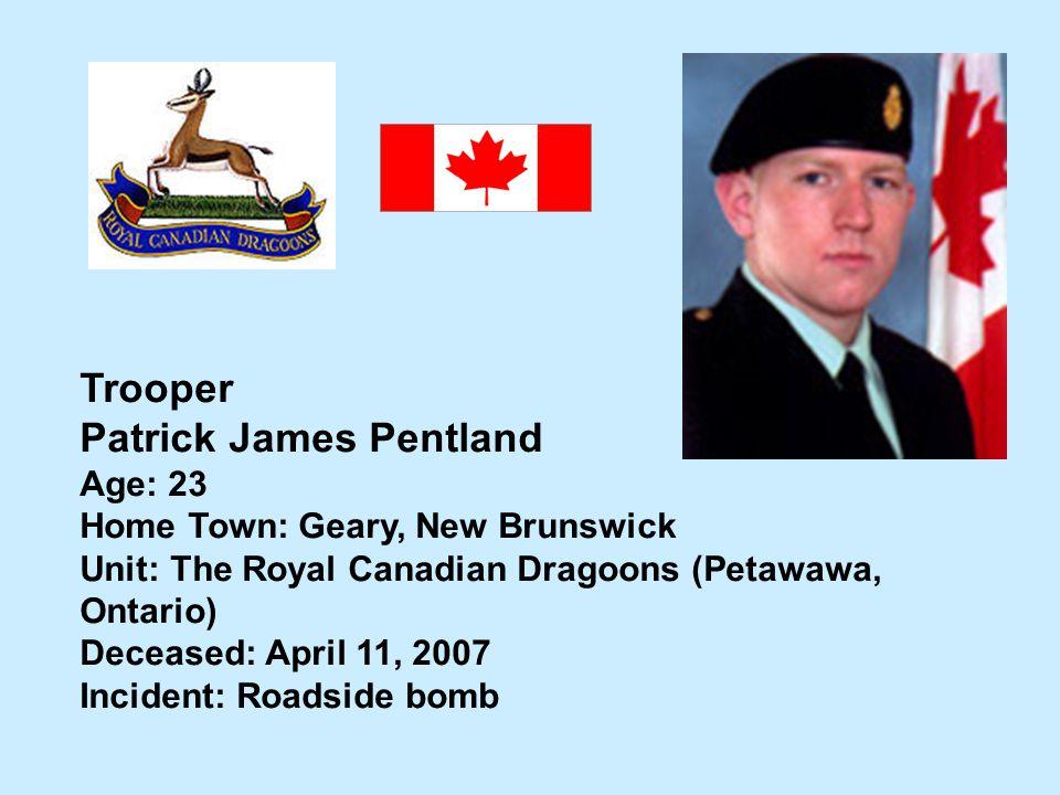 Trooper Patrick James Pentland Age: 23 Home Town: Geary, New Brunswick Unit: The Royal Canadian Dragoons (Petawawa, Ontario) Deceased: April 11, 2007