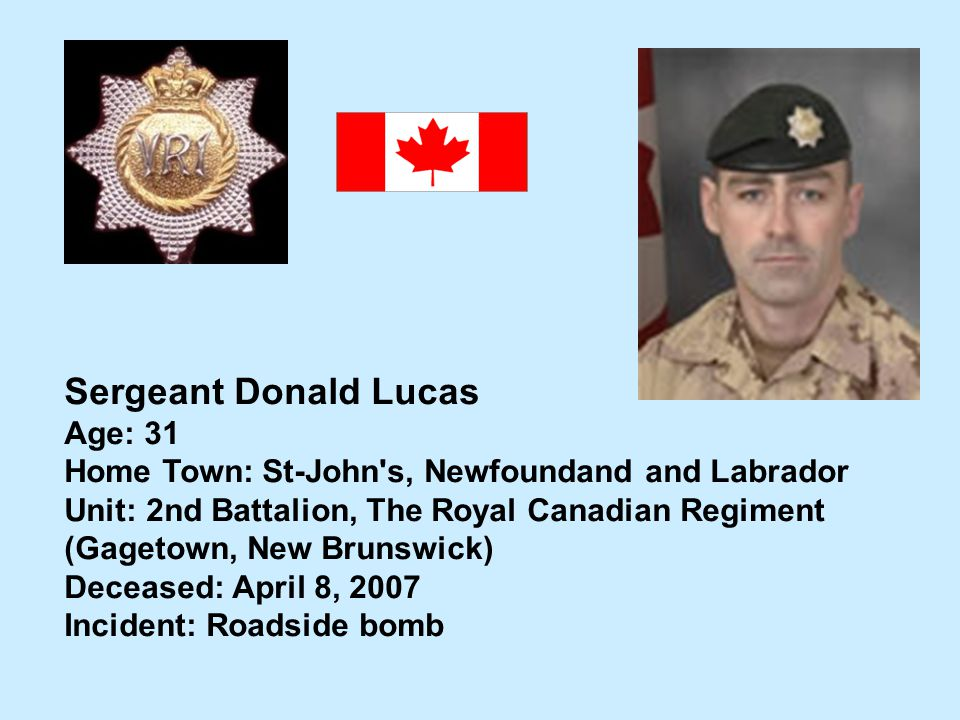 Sergeant Donald Lucas Age: 31 Home Town: St-John's, Newfoundand and Labrador Unit: 2nd Battalion, The Royal Canadian Regiment (Gagetown, New Brunswick