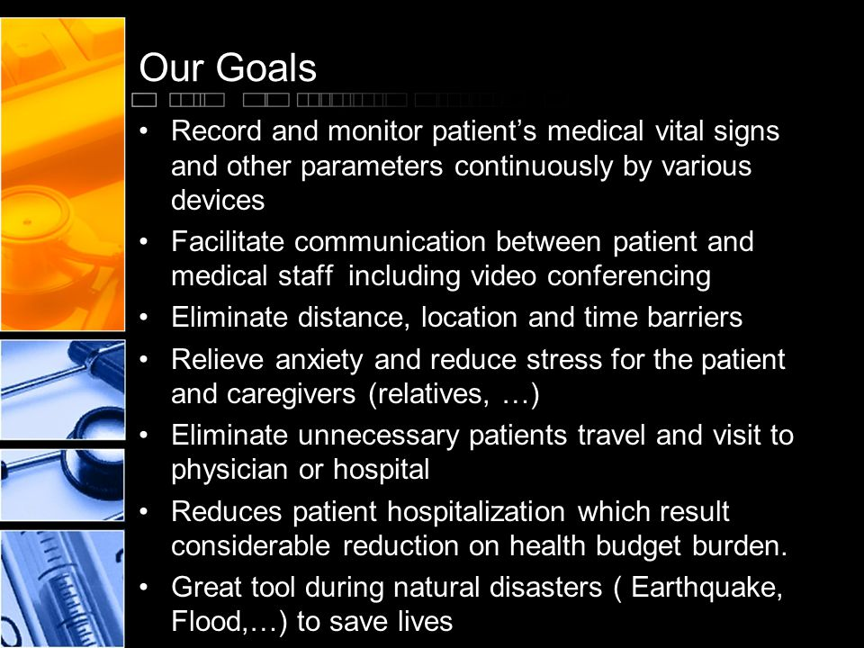 Our Goals Record and monitor patients medical vital signs and other parameters continuously by various devices Facilitate communication between patient and medical staff including video conferencing Eliminate distance, location and time barriers Relieve anxiety and reduce stress for the patient and caregivers (relatives, …) Eliminate unnecessary patients travel and visit to physician or hospital Reduces patient hospitalization which result considerable reduction on health budget burden.