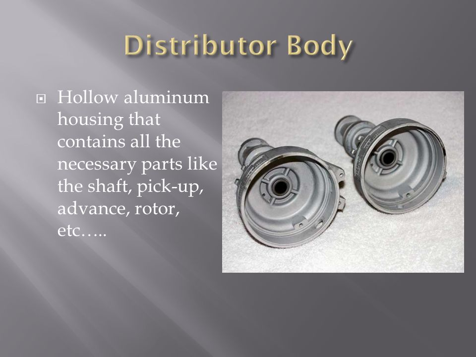 Hollow aluminum housing that contains all the necessary parts like the shaft, pick-up, advance, rotor, etc…..