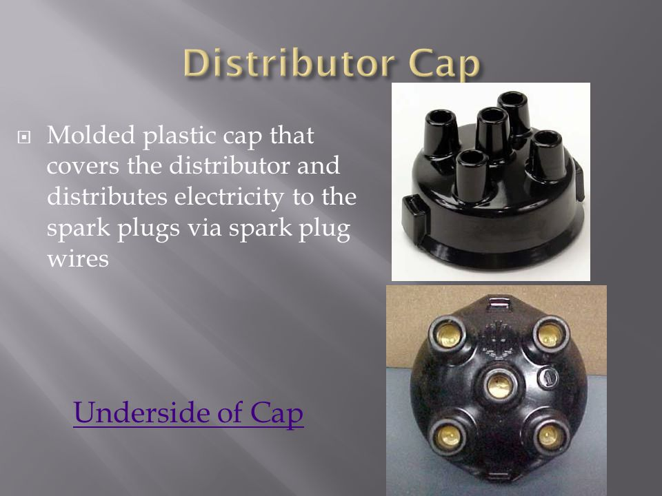 Molded plastic cap that covers the distributor and distributes electricity to the spark plugs via spark plug wires Underside of Cap
