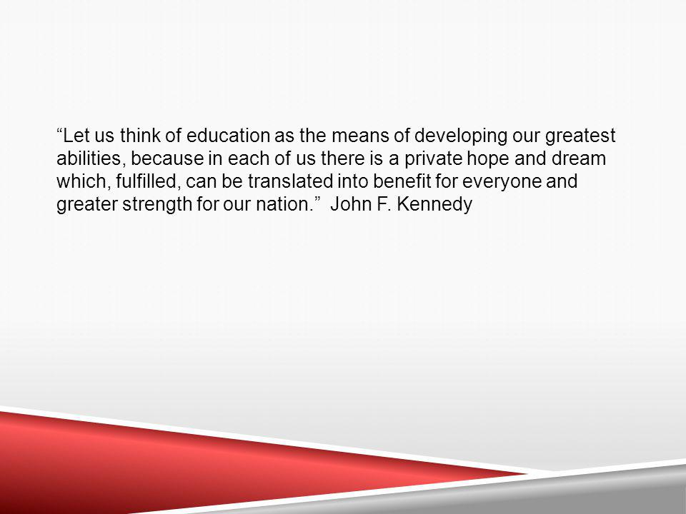 Let us think of education as the means of developing our greatest abilities, because in each of us there is a private hope and dream which, fulfilled, can be translated into benefit for everyone and greater strength for our nation.
