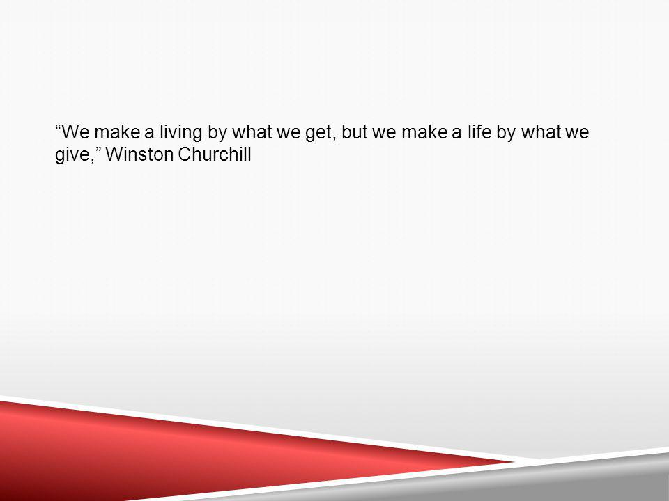 We make a living by what we get, but we make a life by what we give, Winston Churchill