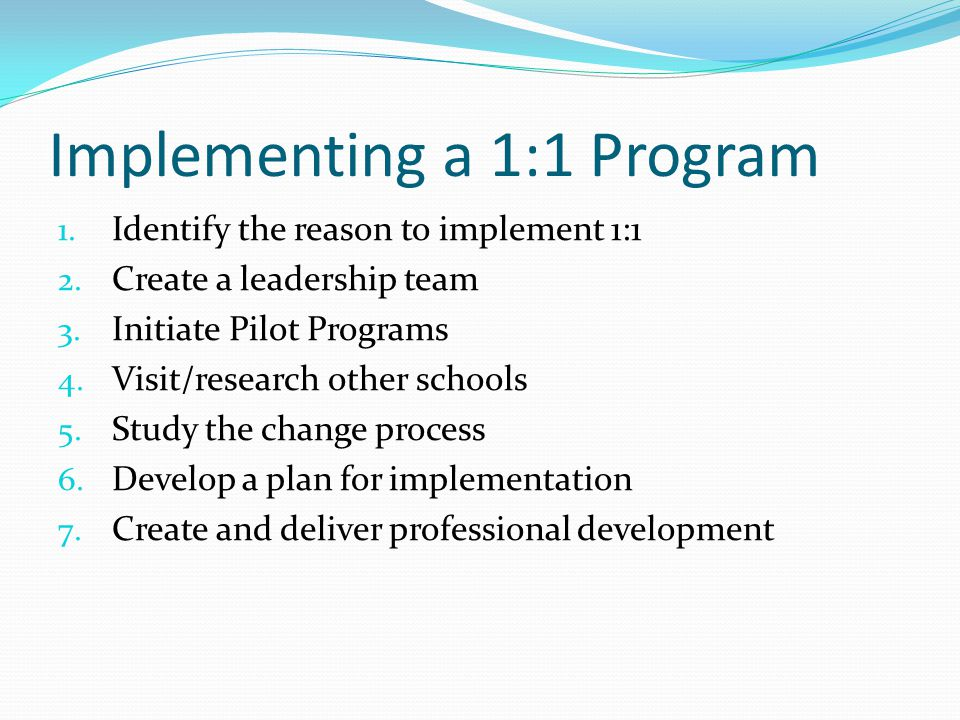 Implementing a 1:1 Program 1. Identify the reason to implement 1:1 2. Create a leadership team 3. Initiate Pilot Programs 4. Visit/research other scho