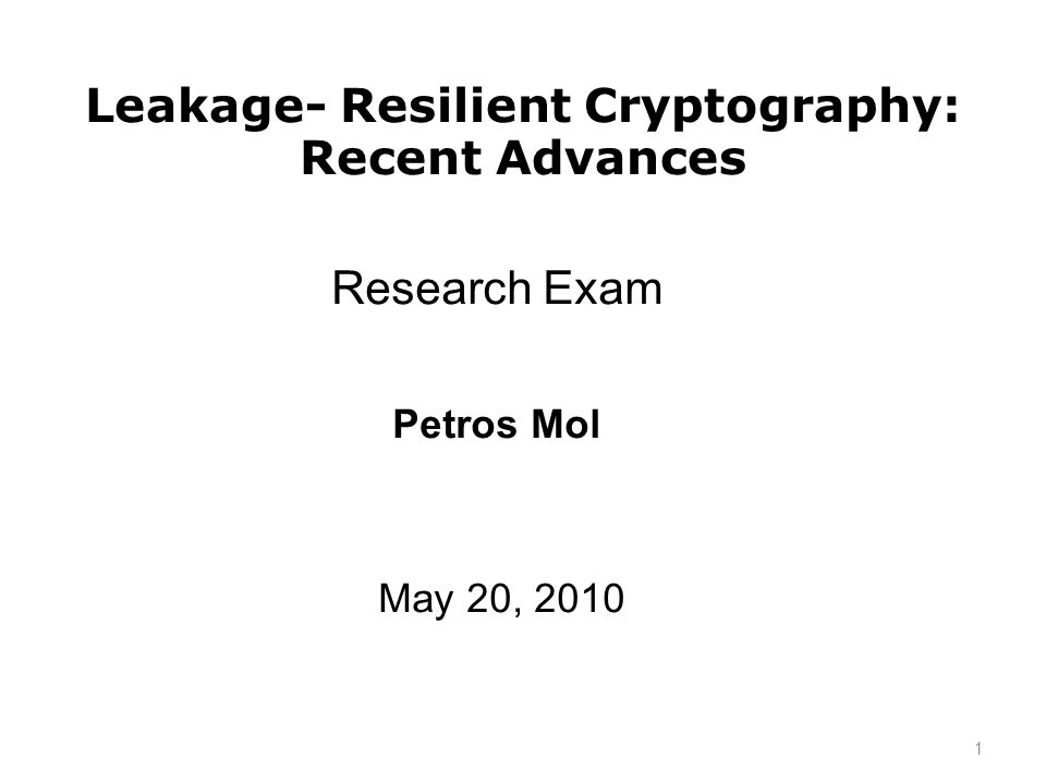 Leakage- Resilient Cryptography: Recent Advances Research Exam May 20, 2010 Petros Mol 1
