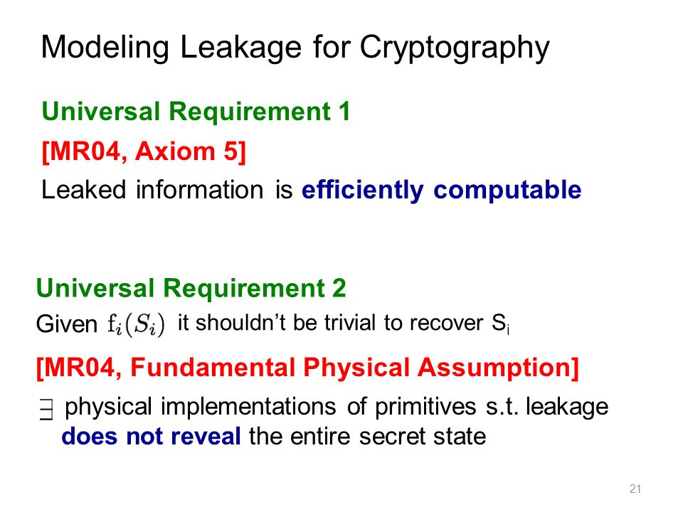 21 Modeling Leakage for Cryptography [MR04, Axiom 5] Leaked information is efficiently computable [MR04, Fundamental Physical Assumption] physical imp