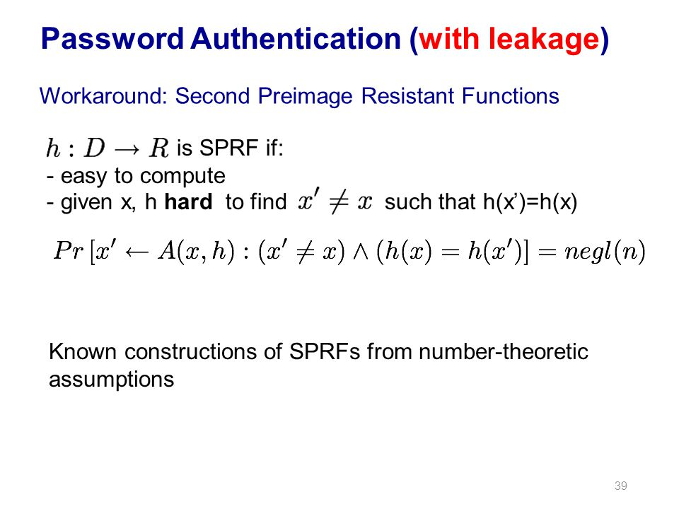 39 Password Authentication (with leakage) Workaround: Second Preimage Resistant Functions is SPRF if: - easy to compute - given x, h hard to findsuch