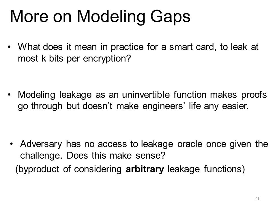 More on Modeling Gaps What does it mean in practice for a smart card, to leak at most k bits per encryption? 49 Modeling leakage as an uninvertible fu