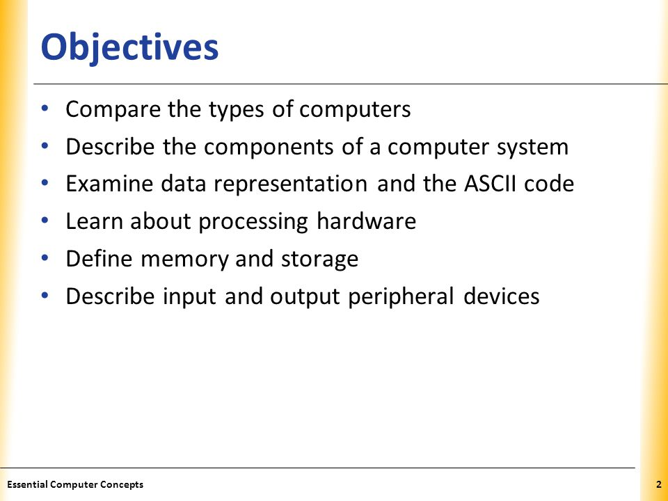 XP Objectives Compare the types of computers Describe the components of a computer system Examine data representation and the ASCII code Learn about processing hardware Define memory and storage Describe input and output peripheral devices 2Essential Computer Concepts
