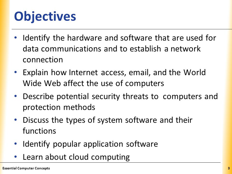 XP Objectives Identify the hardware and software that are used for data communications and to establish a network connection Explain how Internet access, email, and the World Wide Web affect the use of computers Describe potential security threats to computers and protection methods Discuss the types of system software and their functions Identify popular application software Learn about cloud computing 3Essential Computer Concepts