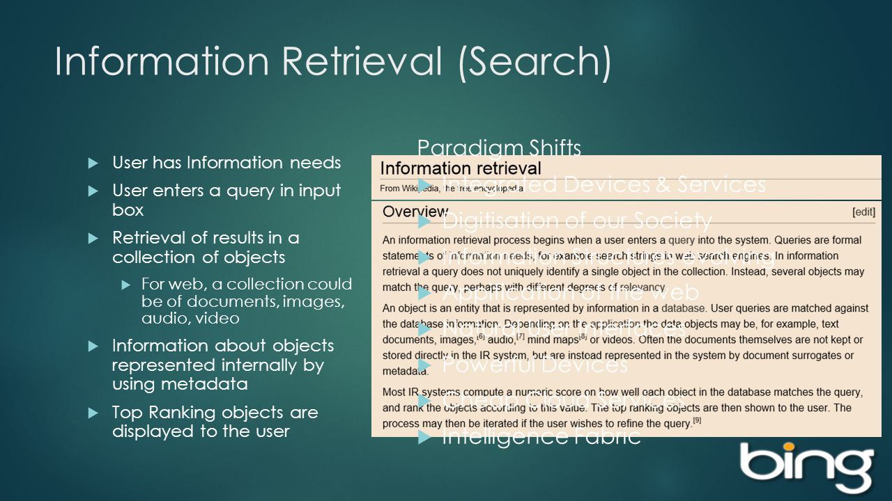 Information Retrieval (Search) User has Information needs User enters a query in input box Retrieval of results in a collection of objects For web, a collection could be of documents, images, audio, video Information about objects represented internally by using metadata Top Ranking objects are displayed to the user Paradigm Shifts Integrated Devices & Services Digitisation of our Society Information Structures evolving Appification of the web Natural User Interfaces Powerful Devices Cheap Cloud Services Intelligence Fabric