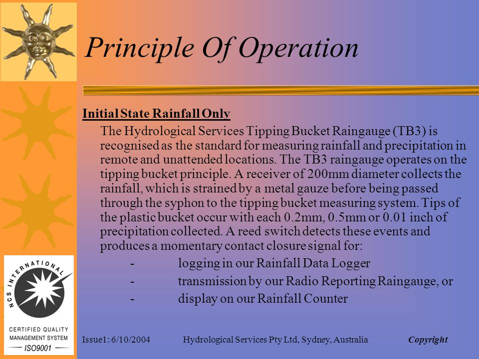 Issue1: 6/10/2004Hydrological Services Pty Ltd, Sydney, Australia Principle Of Operation Initial State Rainfall Only The Hydrological Services Tipping Bucket Raingauge (TB3) is recognised as the standard for measuring rainfall and precipitation in remote and unattended locations.